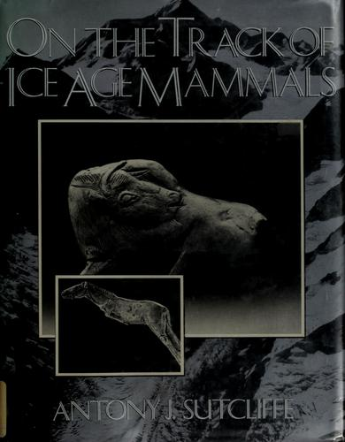 On the track of Ice Age mammals by Antony John Sutcliffe